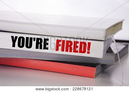 Writing Text Showing You Are Fired. Business Concept For Unemployed Or Discharge Written On The Book