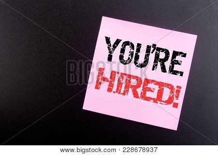 Word, Writing You Are Hired. Business Concept For Hiring Employee Worker Written On Sticky Note, Bla