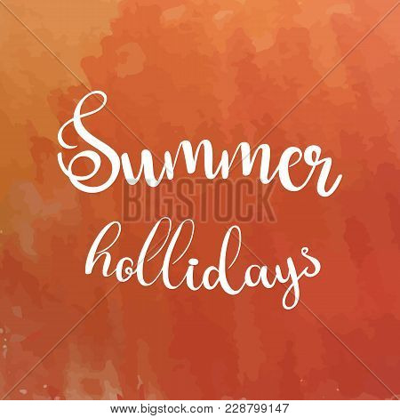Watercolor Background And Lettering Summer Hollidays. Brush Lettering Composition. Vector Illustrati
