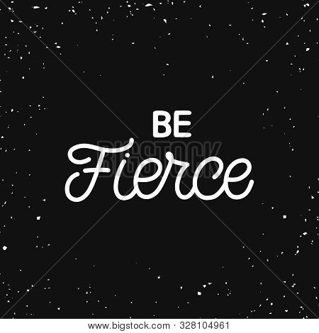 Hand Lettering Quote. The Inscription: Be Fierce. Perfect Design For Greeting Cards, Posters, T-shir