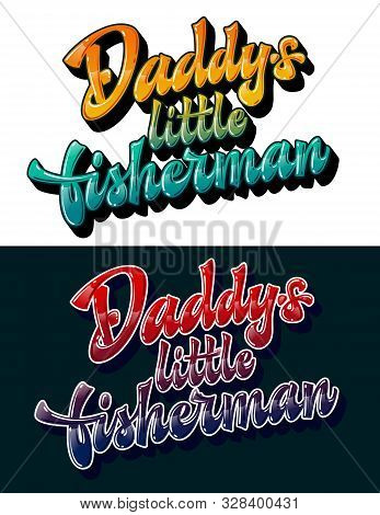 Daddys Little Fisherman - Set Of Funny Family Look Hand Drawn Lettering Phrase. Colorfull Gloss Effe