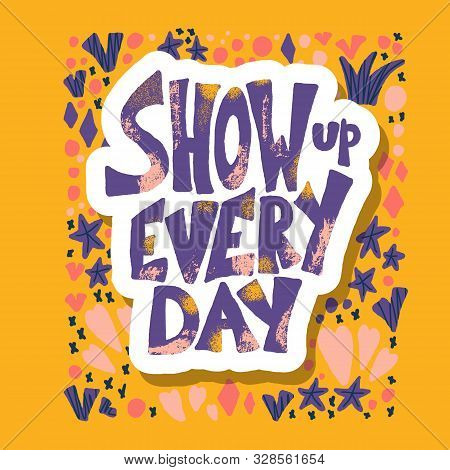 Show Up Every Day Sticker Quote With Decoration. Poster Template With Handwritten Lettering And Desi