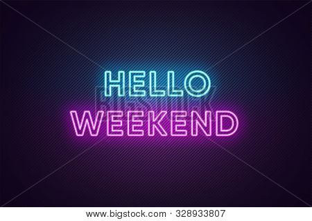 Neon Text Of Hello Weekend. Greeting Banner, Poster With Glowing Neon Inscription For Weekend With T