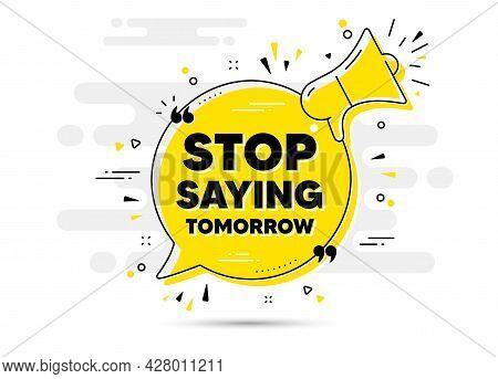 Stop Saying Tomorrow Motivation Message. Yellow Megaphone Chat Bubble Background. Motivational Sloga