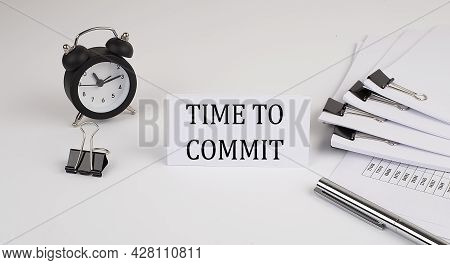 Card With Text Time To Commit On A White Background, Near Office Supplies And Alarm Clock. Business