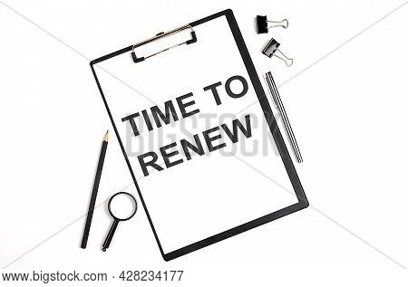 On A White Background Magnifier, A Pen And A Sheet Of Paper With The Text Time To Renew . Business
