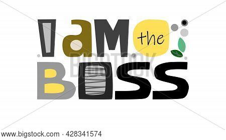 I Am The Boss, Typography Phrase. Artistic Lettering For T Shirts Design, Mug Design, Banner Adverti