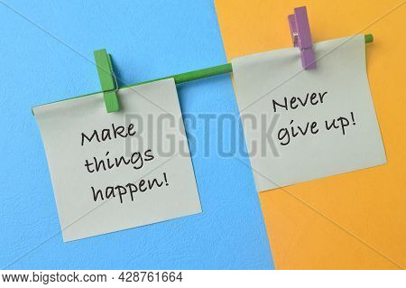 Paper Notes With Phrase Make Things Happen! And Never Give Up!