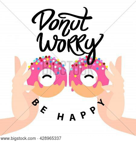 Donut Worry Be Happy. Handwritten Lettering With Small. Hands Holding Pink Glazed Donuts And Colorfu