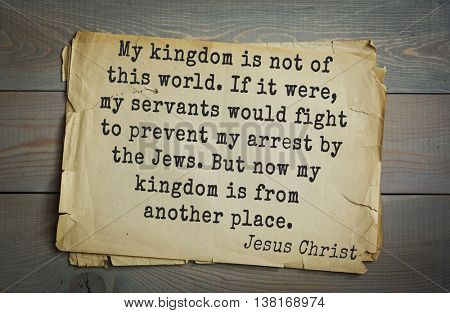 Jesus quote on old paper background. My kingdom is not of this world. If it were, my servants would fight to prevent my arrest by the Jews. But now my kingdom is from another place.