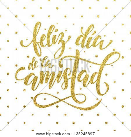 Feliz Dia de la Amistad. Friendship Day golden lettering in Spanish for friends greeting card. Hand drawn vector gold calligraphy. Polka dot glitter white background.