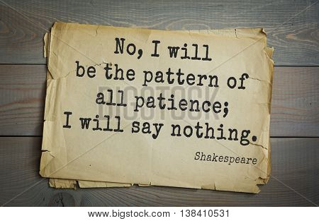 English writer and dramatist William Shakespeare quote. No, I will be the pattern of all patience; I will say nothing.