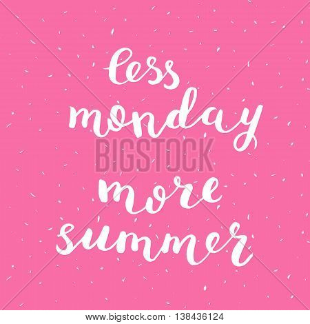 Less monday more summer. Brush hand lettering on bright grunge background. Motivating modern calligraphy. Can be used for photo overlays, posters, holiday clothes, cards and more.