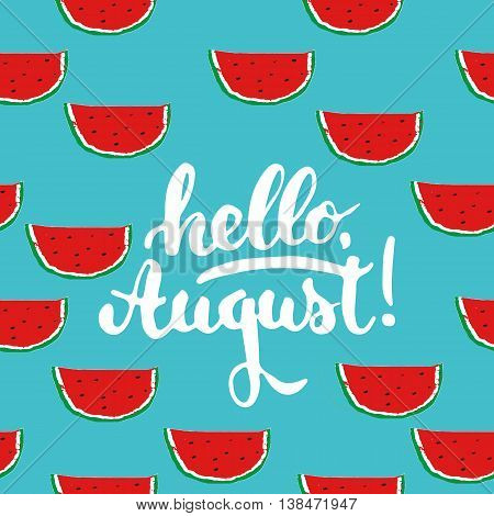 Hand drawn typography lettering phrase Hello august on the watermelon seamless pattern background. Fun calligraphy for greeting and invitation card or t-shirt print design
