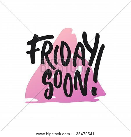 Friday soon - hand drawn lettering phrase, isolated on the white background. Fun brush ink inscription for photo overlays, typography greeting card or t-shirt print, flyer, poster design