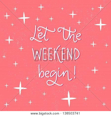Let the weekend begin. Fun phrase about work week end for posters and social media