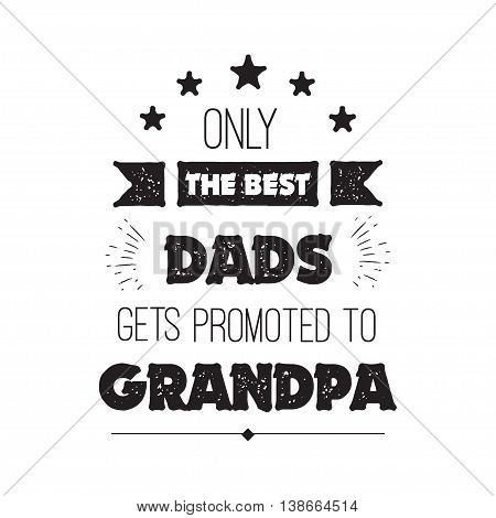 Vector quote - Only The Best Dads Get Promoted To Grandpa. Grandfathers gift. Happy grandparents day card.