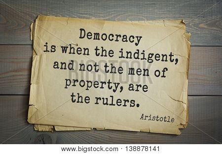 Ancient greek philosopher Aristotle quote.	Democracy is when the indigent, and not the men of property, are the rulers.