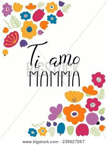 Hand Written Lettering Quote Love You Mom In Italian, Ti Amo Mamma, With Flowers. Isolated Objects O