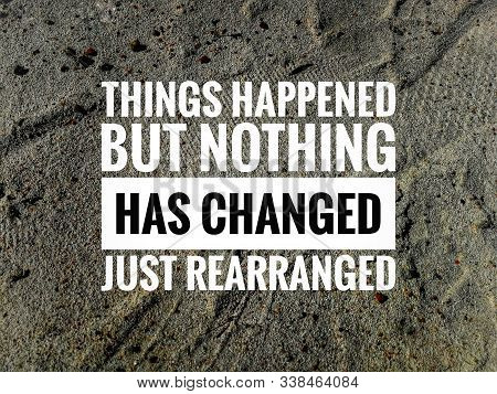 Inspirational And Motivational Quote - Things Happened But Nothing Has Changed Just Rearranged