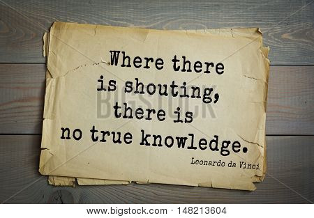 TOP-60. Aphorism by Leonardo da Vinci - Italian artist (painter, sculptor, architect) and  anatomist, scientist, inventor, writer. Where there is shouting, there is no true knowledge.
