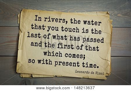 TOP-60. Aphorism by Leonardo da Vinci - Italian artist (painter, sculptor).  In rivers, the water that you touch is the last of what has passed and the first of that which comes; so with present time.