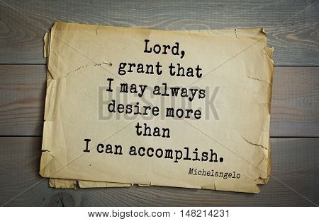 TOP-30. Aphorism by Michelangelo - Italian sculptor, painter, architect, poet, thinker.Lord, grant that I may always desire more than I can accomplish.