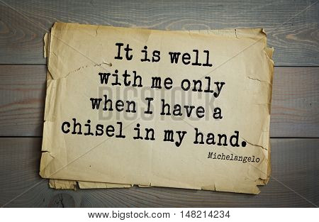 TOP-30. Aphorism by Michelangelo - Italian sculptor, painter, architect, poet, thinker. It is well with me only when I have a chisel in my hand.