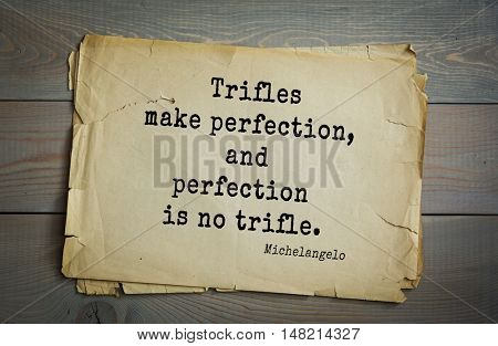 TOP-30. Aphorism by Michelangelo - Italian sculptor, painter, architect, poet, thinker.Trifles make perfection, and perfection is no trifle.