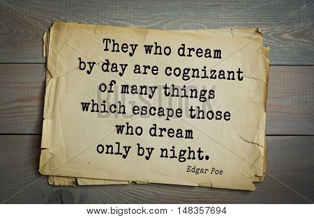 TOP-30. Aphorism by Edgar Allan Poe (1809 - 1849) - American writer, poet, essayist, literary critic.  They who dream by day are cognizant of many things which escape those who dream only by night.