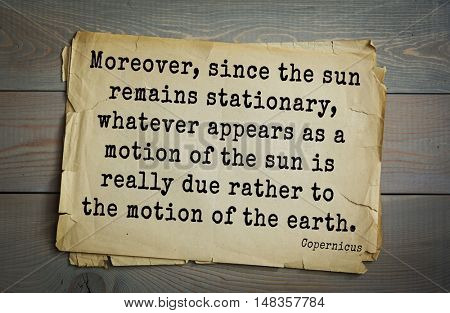 TOP-20. Aphorism by Nicolaus Copernicus (1473 - 1543) - astronomer. Moreover, since the sun remains stationary, whatever appears as a motion of the sun is really due rather to the motion of the earth.