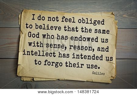 TOP-20 Aphorism by Galileo Galilei - engineer, astronomer I do not feel obliged to believe that the same God who has endowed us with sense, reason, and intellect has intended us to forgo their use.