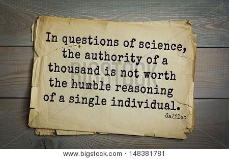 TOP-20 Aphorism by Galileo Galilei - physicist, engineer, astronomer, philosopher  In questions of science, the authority of a thousand is not worth the humble reasoning of a single individual.