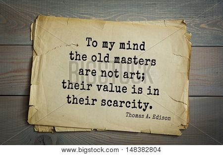TOP-40. Aphorism by Thomas Edison (1847-1931) - American inventor and businessman.To my mind the old masters are not art; their value is in their scarcity.