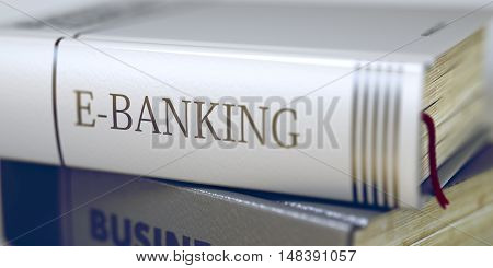E-banking Concept on Book Title. E-banking - Business Book Title. Business - Book Title. E-banking. Book Title on the Spine - E-banking. Toned Image. Selective focus. 3D Illustration.