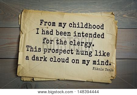 TOP-10. Aphorism by Nikola Tesla (1856- 1943) - inventor, engineer, physicist.From my childhood I had been intended for the clergy. This prospect hung like a dark cloud on my mind.