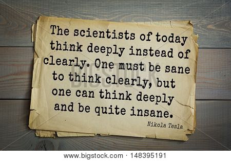 TOP-10. Aphorism by Nikola Tesla - inventor, engineer. The scientists of today think deeply instead of clearly. One must be sane to think clearly, but one can think deeply and be quite insane.