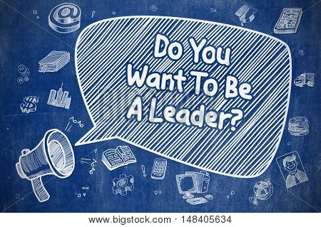 Speech Bubble with Wording Do You Want To Be A Leader Hand Drawn. Illustration on Blue Chalkboard. Advertising Concept.