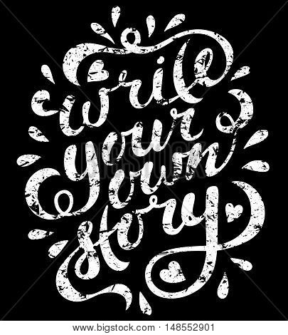 Write your own story. Hand drawn vector lettering. Motivating modern calligraphy. Inspiring quote for wall poster or mood bord. Home decoration. Printable phrase. grunge black and white