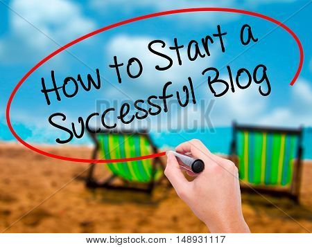 Man Hand Writing How To Start A Successful Blog With Black Marker On Visual Screen