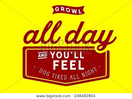 Growl All Day And You'll Feel Dog Tired All Night.