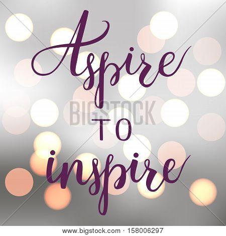 Aspire to inspire. Brush hand lettering. Motivation calligraphy. Shining bokeh background. EPS10