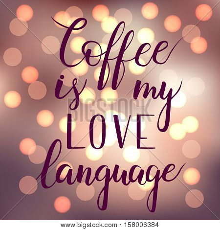 Coffee is my love language. Brush hand lettering. Motivation calligraphy. Shining bokeh background. EPS10