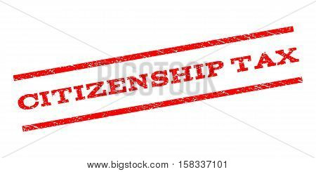 Citizenship Tax watermark stamp. Text caption between parallel lines with grunge design style. Rubber seal stamp with dirty texture. Vector red color ink imprint on a white background.