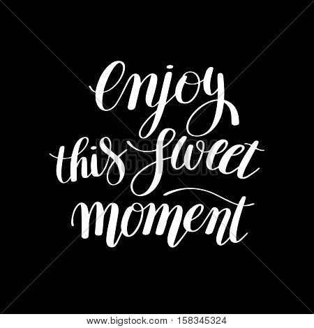 Enjoy this sweet moment hand written lettering motivational quote to printable wall art, greeting card, home decoration, calligraphy vector illustration