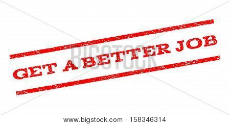 Get a Better Job watermark stamp. Text tag between parallel lines with grunge design style. Rubber seal stamp with scratched texture. Vector red color ink imprint on a white background.