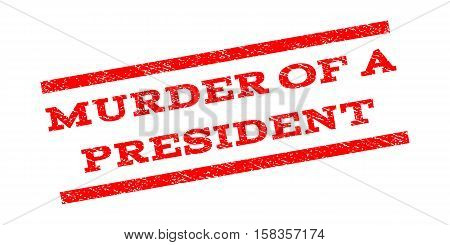 Murder Of a President watermark stamp. Text tag between parallel lines with grunge design style. Rubber seal stamp with scratched texture. Vector red color ink imprint on a white background.