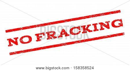 No Fracking watermark stamp. Text caption between parallel lines with grunge design style. Rubber seal stamp with dust texture. Vector red color ink imprint on a white background.