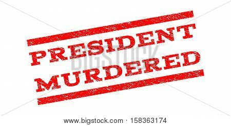 President Murdered watermark stamp. Text caption between parallel lines with grunge design style. Rubber seal stamp with dirty texture. Vector red color ink imprint on a white background.