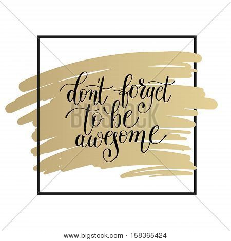 don't forget to be awesome lettering positive quote on gold to printable wall art, home decor, greeting card, t-shirt design and other, modern calligraphy vector illustration